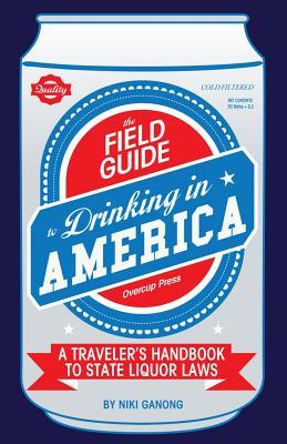 The Field Guide to Drinking in America A Traveler's Handbook to State Liquor Laws by Niki Ganong