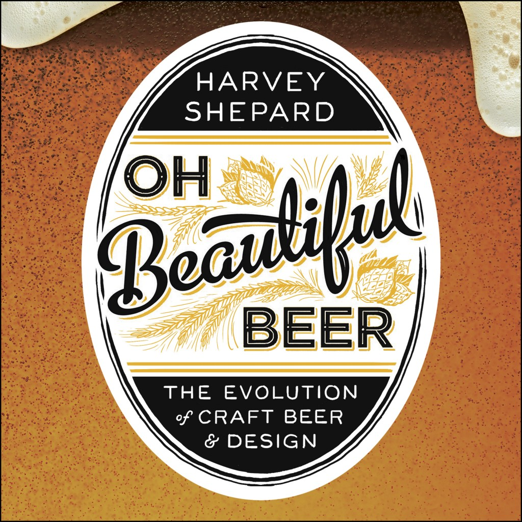Oh Beautiful Beer: The Evolution of Craft Beer & Design by Harvey Shepard