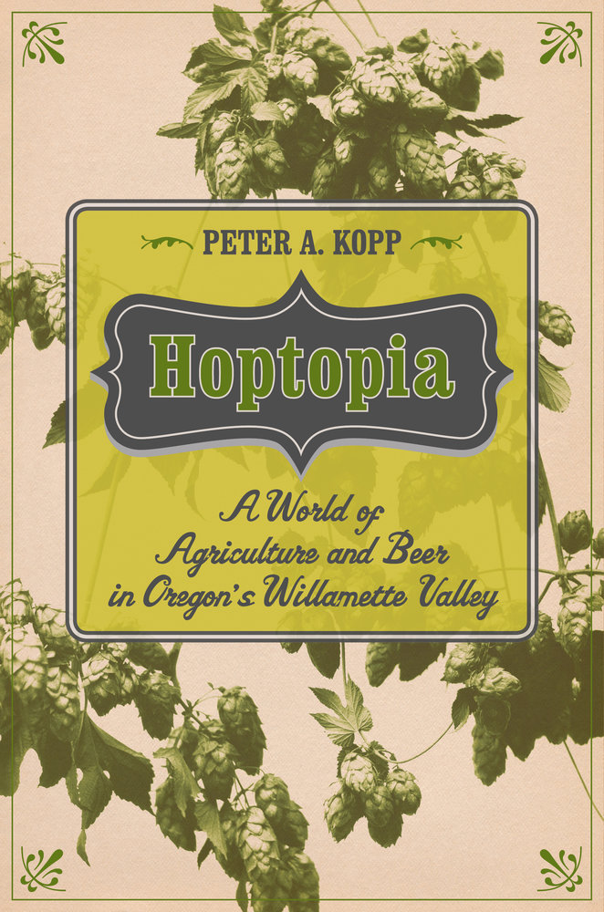 Hoptopia: A World of Agriculture and Beer in Oregon's Willamette Valley Comes To Oregon.