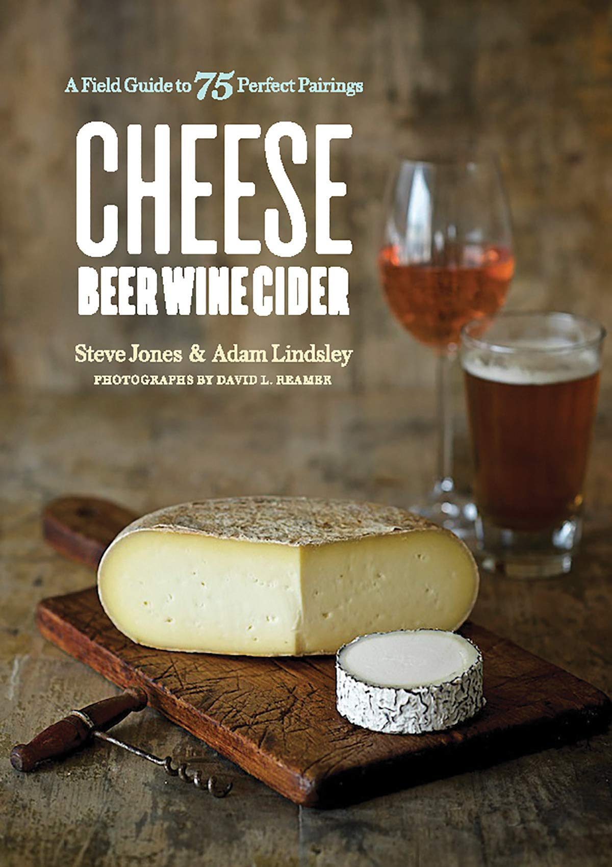 Cheese Beer Wine Cider - A Field Guide to 75 Perfect Pairings Front Cover